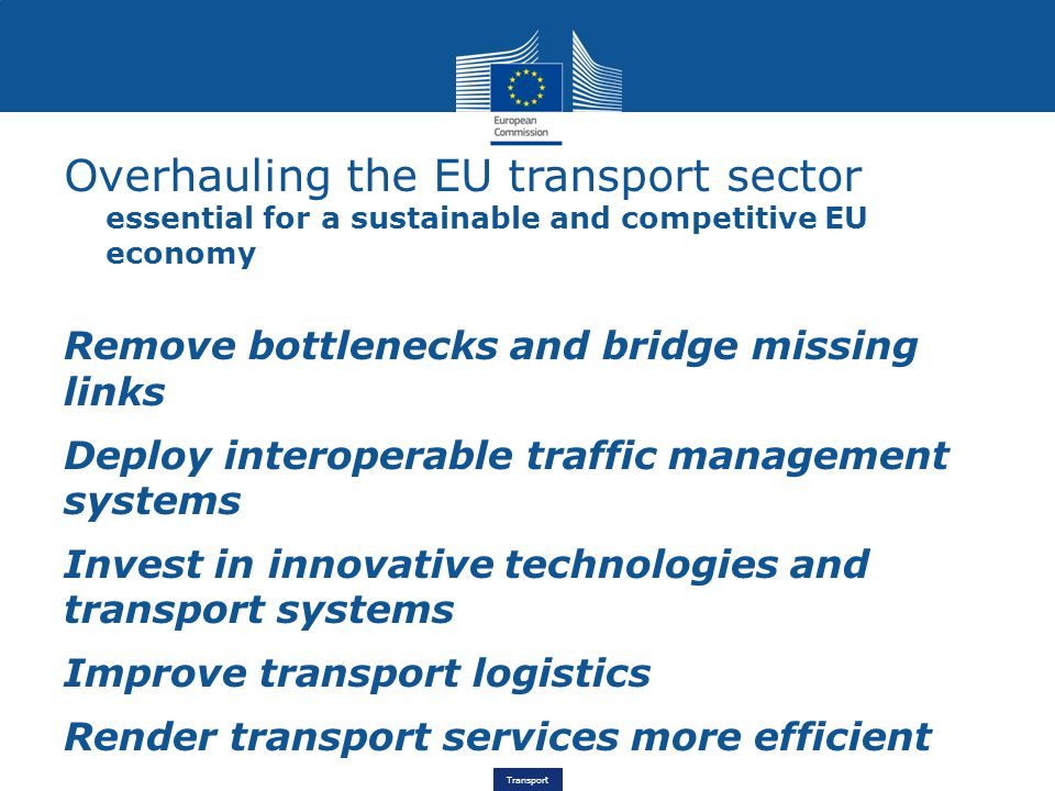Transport Overhauling the EU transport sector essential for a sustainable and competitive EU economy Remove bottlenecks and bridge missing links Deploy interoperable traffic management systems Invest in innovative technologies and transport systems Improve transport logistics Render transport services more efficient