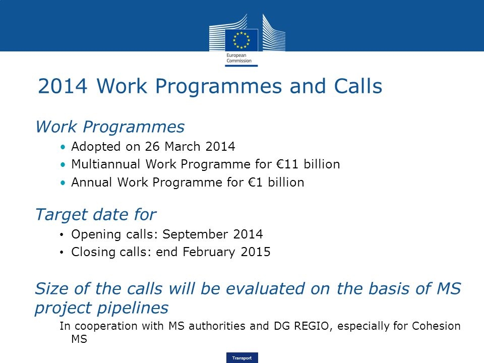 Transport 2014 Work Programmes and Calls Work Programmes Adopted on 26 March 2014 Multiannual Work Programme for €11 billion Annual Work Programme for €1 billion Target date for Opening calls: September 2014 Closing calls: end February 2015 Size of the calls will be evaluated on the basis of MS project pipelines In cooperation with MS authorities and DG REGIO, especially for Cohesion MS