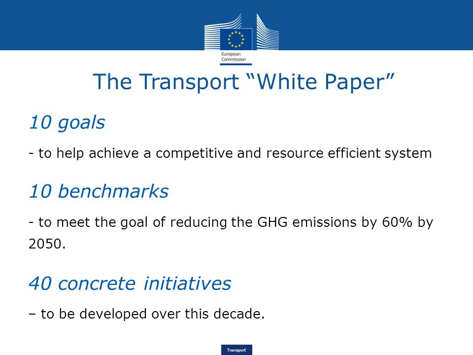 Transport 10 goals - to help achieve a competitive and resource efficient system 10 benchmarks - to meet the goal of reducing the GHG emissions by 60% by 2050.
