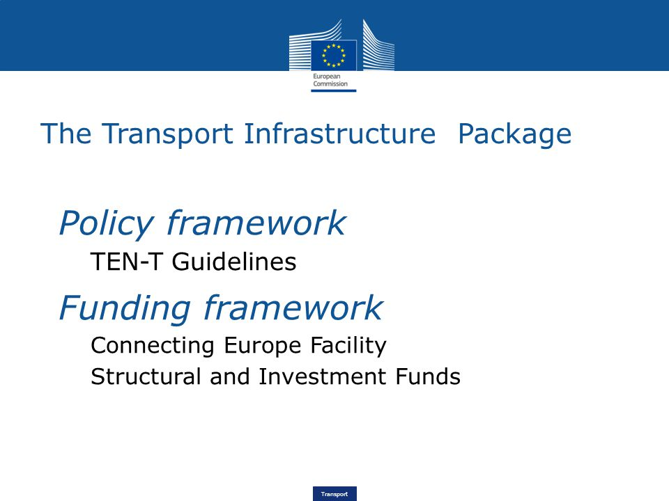 Transport The Transport Infrastructure Package Policy framework TEN-T Guidelines Funding framework Connecting Europe Facility Structural and Investment Funds