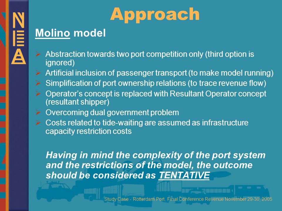 Study Case - Rotterdam Port, Final Conference Revenue November 29-30, 2005 Approach Molino model  Abstraction towards two port competition only (third option is ignored)  Artificial inclusion of passenger transport (to make model running)  Simplification of port ownership relations (to trace revenue flow)  Operator's concept is replaced with Resultant Operator concept (resultant shipper)  Overcoming dual government problem  Costs related to tide-waiting are assumed as infrastructure capacity restriction costs Having in mind the complexity of the port system and the restrictions of the model, the outcome should be considered as TENTATIVE