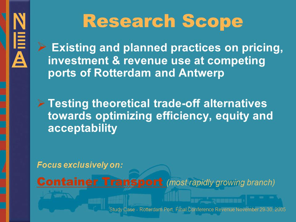 Study Case - Rotterdam Port, Final Conference Revenue November 29-30, 2005 Research Scope  Existing and planned practices on pricing, investment & revenue use at competing ports of Rotterdam and Antwerp  Testing theoretical trade-off alternatives towards optimizing efficiency, equity and acceptability Focus exclusively on: Container Transport (most rapidly growing branch)