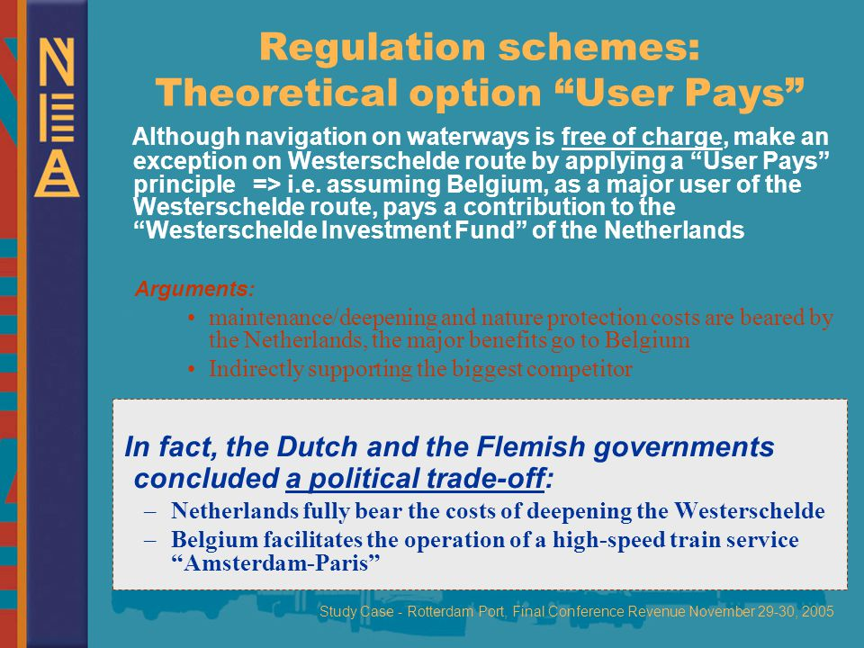 Study Case - Rotterdam Port, Final Conference Revenue November 29-30, 2005 Regulation schemes: Theoretical option User Pays Although navigation on waterways is free of charge, make an exception on Westerschelde route by applying a User Pays principle => i.e.