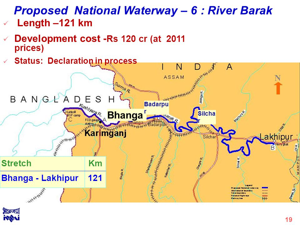 Bhanga Badarpu r Silcha r Length –121 km Development cost - Rs 120 cr (at 2011 prices) Status: Declaration in process Proposed National Waterway – 6 : River Barak StretchKm Bhanga - Lakhipur121 19