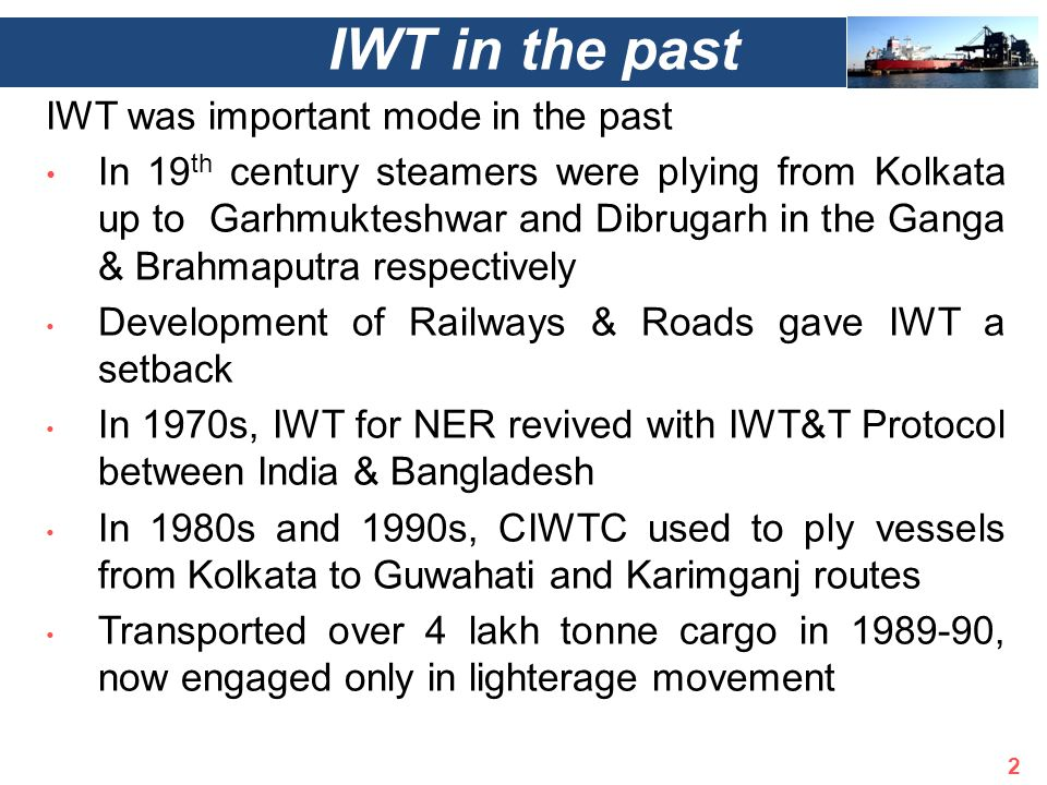 IWT was important mode in the past In 19 th century steamers were plying from Kolkata up to Garhmukteshwar and Dibrugarh in the Ganga & Brahmaputra respectively Development of Railways & Roads gave IWT a setback In 1970s, IWT for NER revived with IWT&T Protocol between India & Bangladesh In 1980s and 1990s, CIWTC used to ply vessels from Kolkata to Guwahati and Karimganj routes Transported over 4 lakh tonne cargo in 1989-90, now engaged only in lighterage movement IWT in the past 2