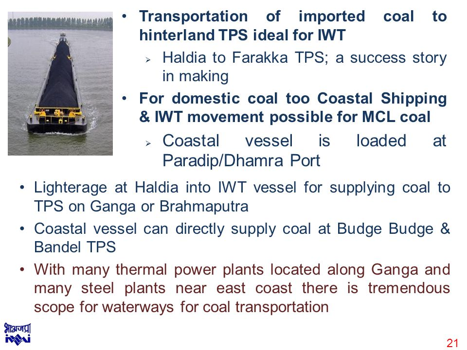 Transportation of imported coal to hinterland TPS ideal for IWT  Haldia to Farakka TPS; a success story in making For domestic coal too Coastal Shipping & IWT movement possible for MCL coal  Coastal vessel is loaded at Paradip/Dhamra Port Lighterage at Haldia into IWT vessel for supplying coal to TPS on Ganga or Brahmaputra Coastal vessel can directly supply coal at Budge Budge & Bandel TPS With many thermal power plants located along Ganga and many steel plants near east coast there is tremendous scope for waterways for coal transportation 21