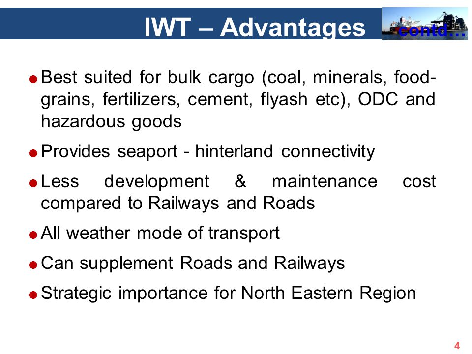  Best suited for bulk cargo (coal, minerals, food- grains, fertilizers, cement, flyash etc), ODC and hazardous goods  Provides seaport - hinterland connectivity  Less development & maintenance cost compared to Railways and Roads  All weather mode of transport  Can supplement Roads and Railways  Strategic importance for North Eastern Region IWT – Advantages contd… 4