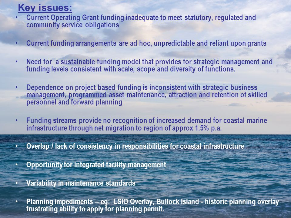 Current Operating Grant funding inadequate to meet statutory, regulated and community service obligations Current funding arrangements are ad hoc, unpredictable and reliant upon grants Need for a sustainable funding model that provides for strategic management and funding levels consistent with scale, scope and diversity of functions.