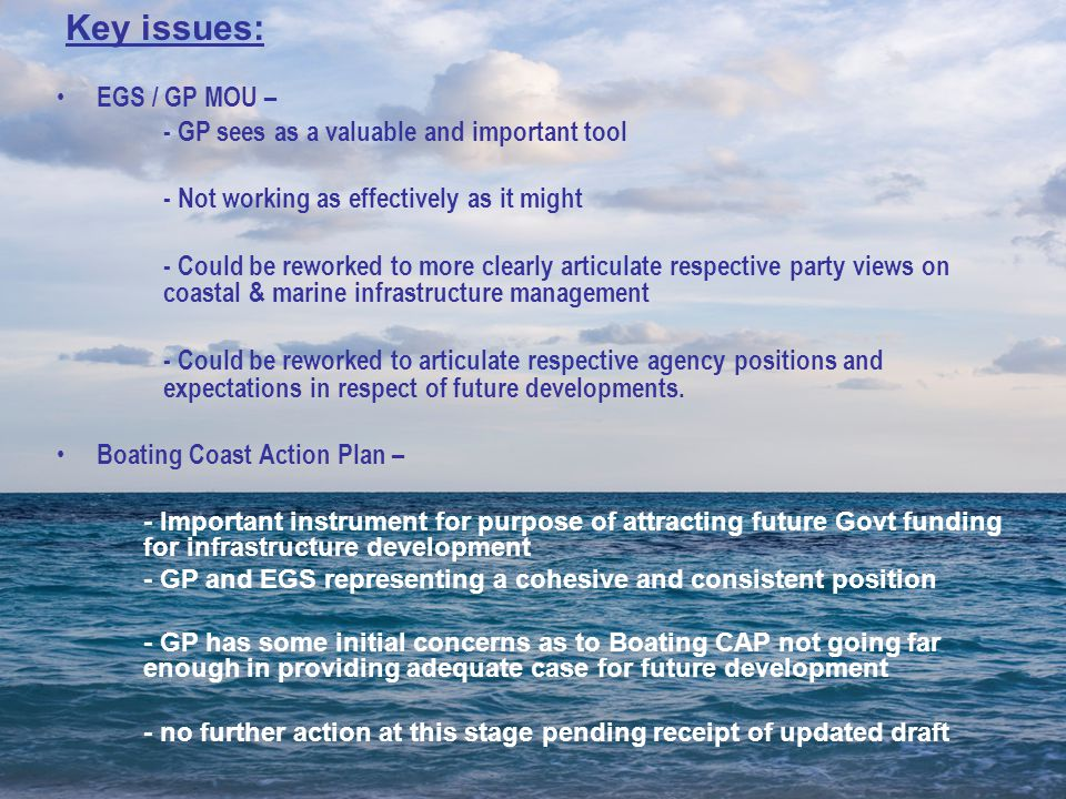 EGS / GP MOU – - GP sees as a valuable and important tool - Not working as effectively as it might - Could be reworked to more clearly articulate respective party views on coastal & marine infrastructure management - Could be reworked to articulate respective agency positions and expectations in respect of future developments.