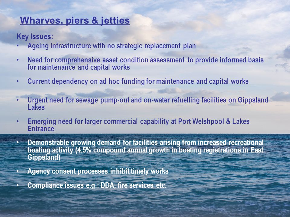 Key Issues: Ageing infrastructure with no strategic replacement plan Need for comprehensive asset condition assessment to provide informed basis for maintenance and capital works Current dependency on ad hoc funding for maintenance and capital works Urgent need for sewage pump-out and on-water refuelling facilities on Gippsland Lakes Emerging need for larger commercial capability at Port Welshpool & Lakes Entrance Demonstrable growing demand for facilities arising from increased recreational boating activity (4.5% compound annual growth in boating registrations in East Gippsland) Agency consent processes inhibit timely works Compliance issues e.g.: DDA, fire services etc.