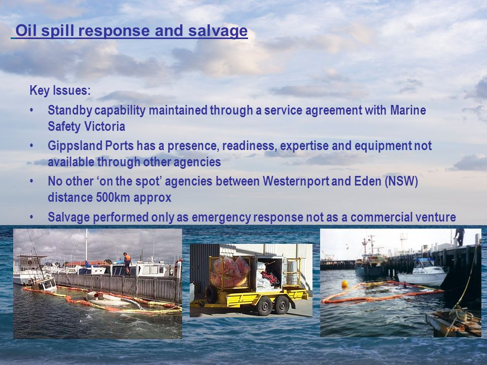 Key Issues: Standby capability maintained through a service agreement with Marine Safety Victoria Gippsland Ports has a presence, readiness, expertise and equipment not available through other agencies No other 'on the spot' agencies between Westernport and Eden (NSW) distance 500km approx Salvage performed only as emergency response not as a commercial venture Oil spill response and salvage
