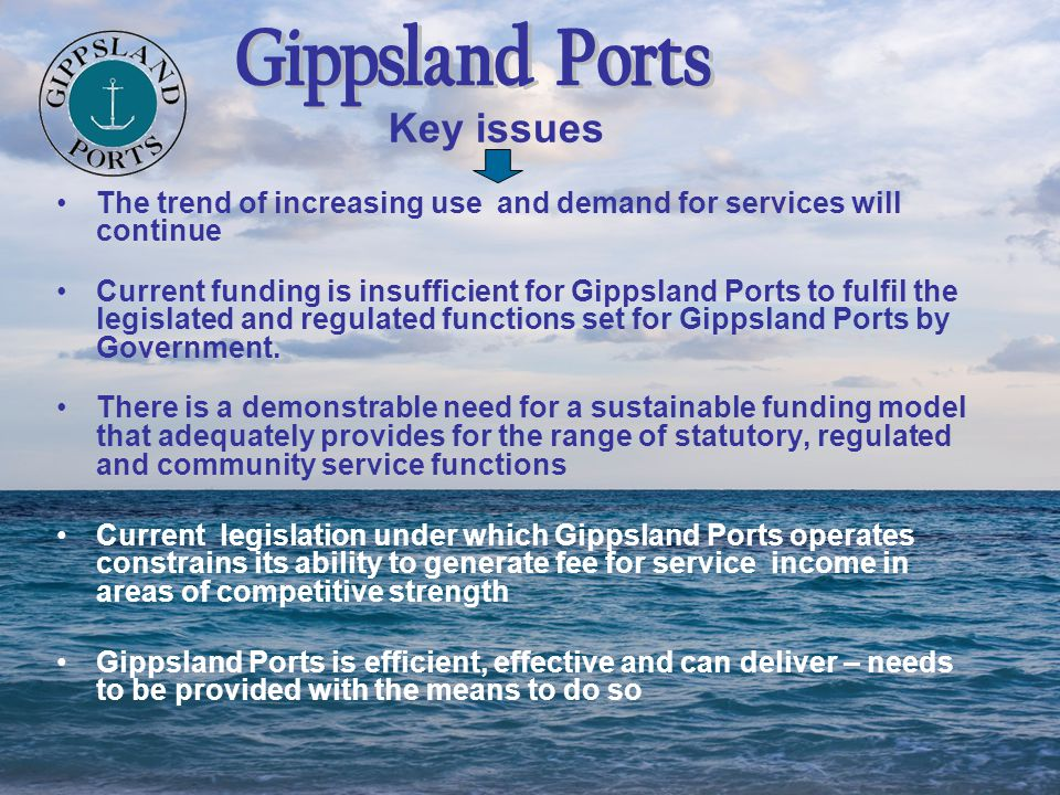 The trend of increasing use and demand for services will continue Current funding is insufficient for Gippsland Ports to fulfil the legislated and reg