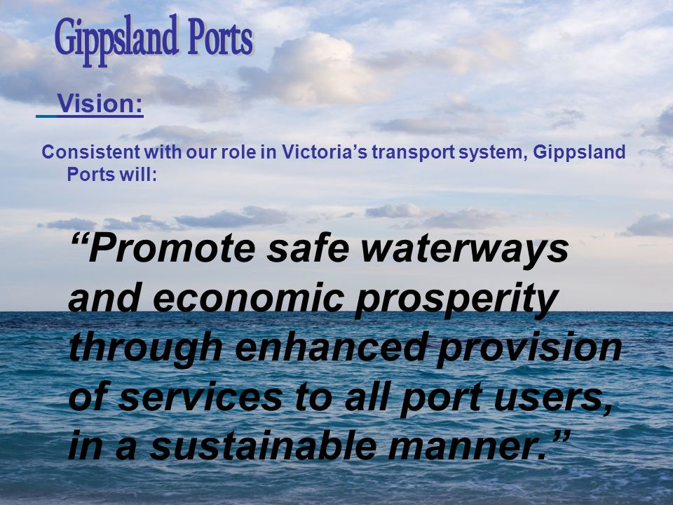 Consistent with our role in Victoria's transport system, Gippsland Ports will: Promote safe waterways and economic prosperity through enhanced provision of services to all port users, in a sustainable manner. Vision: