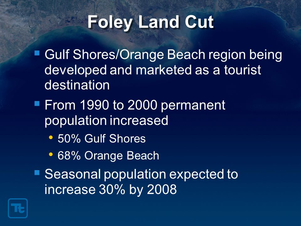Foley Land Cut  Gulf Shores/Orange Beach region being developed and marketed as a tourist destination  From 1990 to 2000 permanent population increased 50% Gulf Shores 68% Orange Beach  Seasonal population expected to increase 30% by 2008