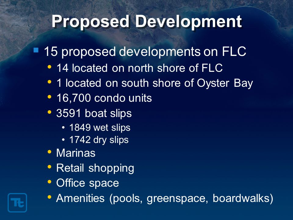 Proposed Development  15 proposed developments on FLC 14 located on north shore of FLC 1 located on south shore of Oyster Bay 16,700 condo units 3591 boat slips 1849 wet slips 1742 dry slips Marinas Retail shopping Office space Amenities (pools, greenspace, boardwalks)