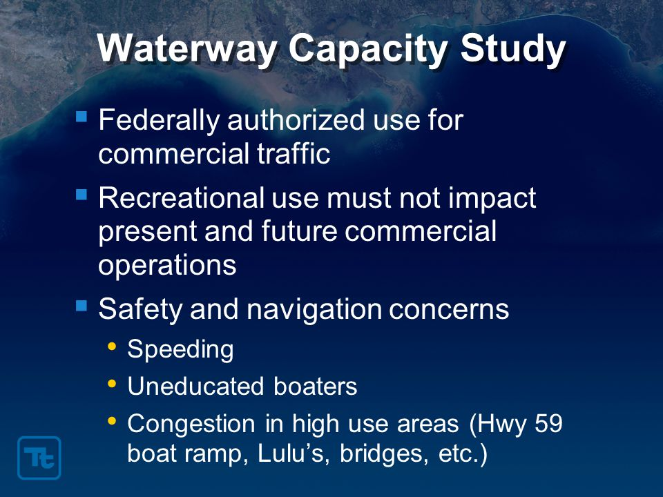 Waterway Capacity Study  Federally authorized use for commercial traffic  Recreational use must not impact present and future commercial operations  Safety and navigation concerns Speeding Uneducated boaters Congestion in high use areas (Hwy 59 boat ramp, Lulu's, bridges, etc.)