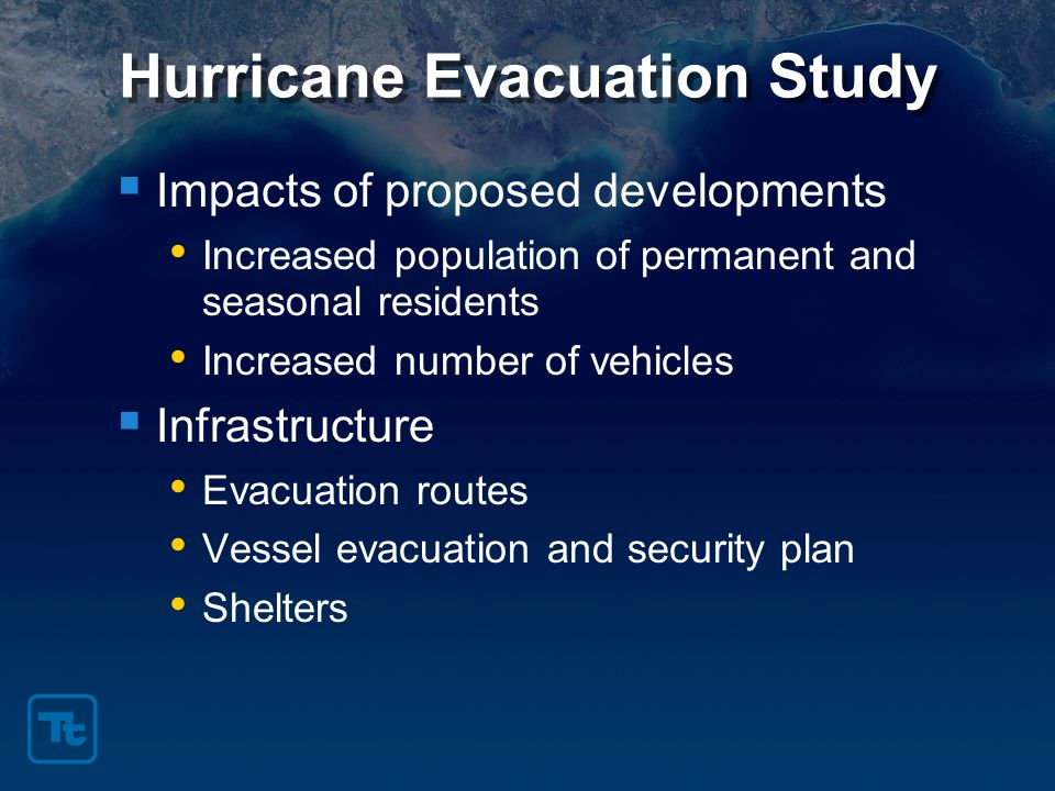 Hurricane Evacuation Study  Impacts of proposed developments Increased population of permanent and seasonal residents Increased number of vehicles  Infrastructure Evacuation routes Vessel evacuation and security plan Shelters