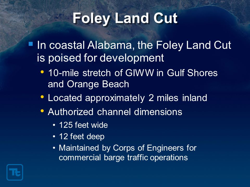 Foley Land Cut  In coastal Alabama, the Foley Land Cut is poised for development 10-mile stretch of GIWW in Gulf Shores and Orange Beach Located approximately 2 miles inland Authorized channel dimensions 125 feet wide 12 feet deep Maintained by Corps of Engineers for commercial barge traffic operations