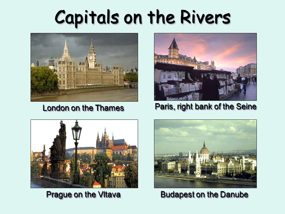 Capitals on the Rivers Paris, right bank of the Seine London on the Thames Prague on the Vltava Budapest on the Danube