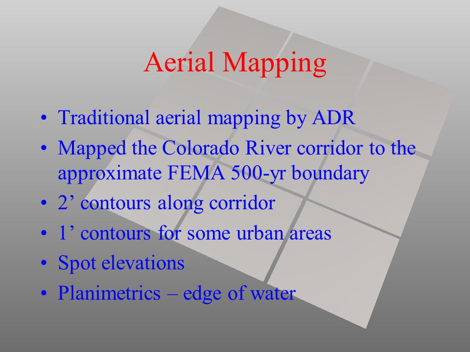 Aerial Mapping Traditional aerial mapping by ADR Mapped the Colorado River corridor to the approximate FEMA 500-yr boundary 2' contours along corridor 1' contours for some urban areas Spot elevations Planimetrics – edge of water