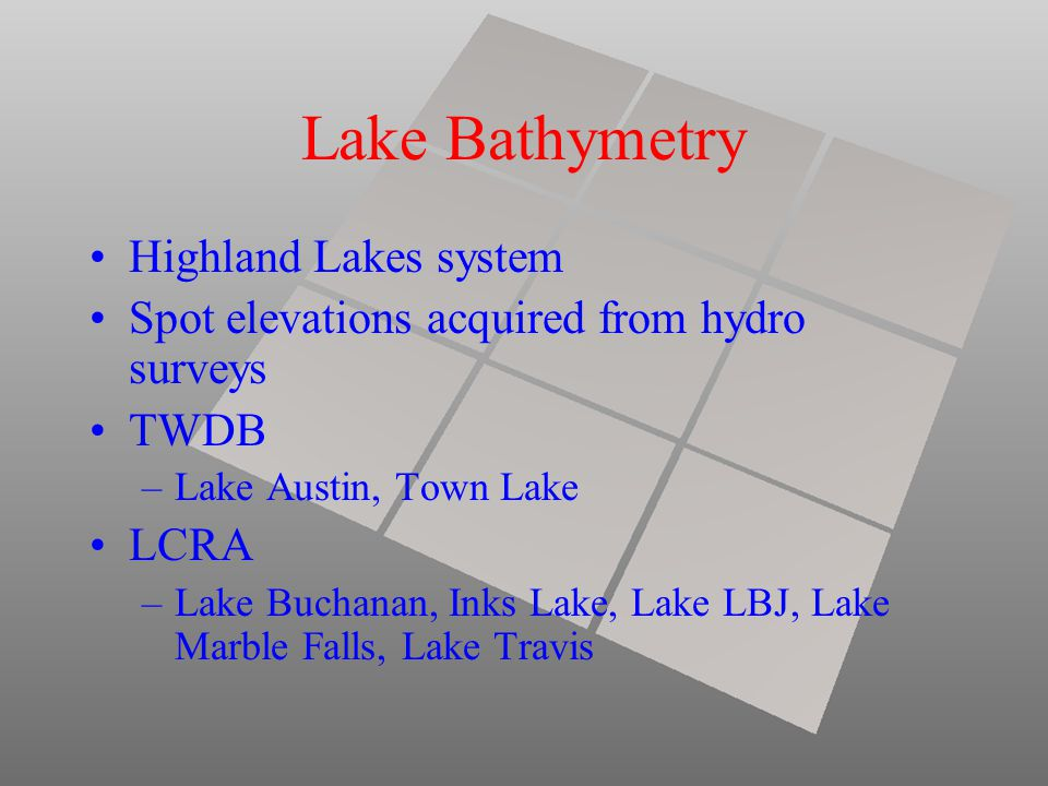 Lake Bathymetry Highland Lakes system Spot elevations acquired from hydro surveys TWDB –Lake Austin, Town Lake LCRA –Lake Buchanan, Inks Lake, Lake LBJ, Lake Marble Falls, Lake Travis