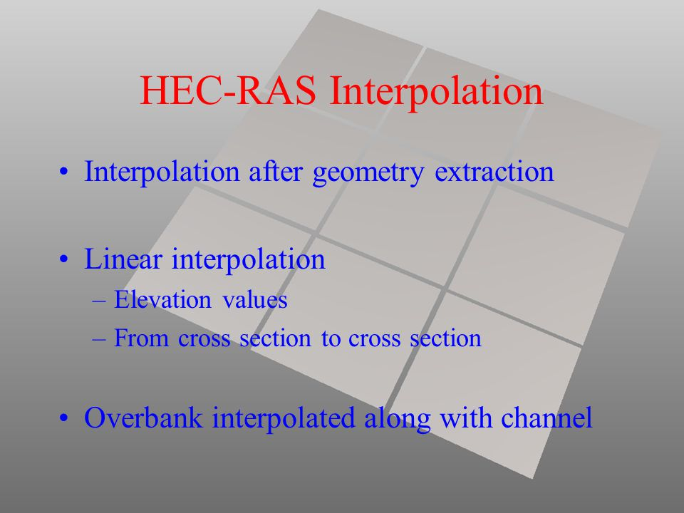 HEC-RAS Interpolation Interpolation after geometry extraction Linear interpolation –Elevation values –From cross section to cross section Overbank int