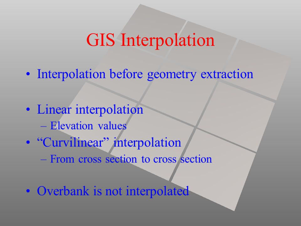 GIS Interpolation Interpolation before geometry extraction Linear interpolation –Elevation values Curvilinear interpolation –From cross section to cross section Overbank is not interpolated
