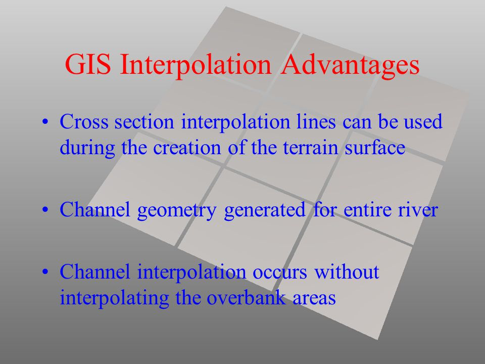 GIS Interpolation Advantages Cross section interpolation lines can be used during the creation of the terrain surface Channel geometry generated for e