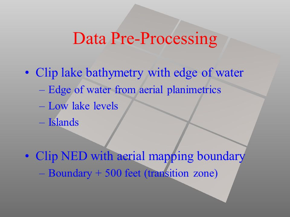 Data Pre-Processing Clip lake bathymetry with edge of water –Edge of water from aerial planimetrics –Low lake levels –Islands Clip NED with aerial mapping boundary –Boundary + 500 feet (transition zone)