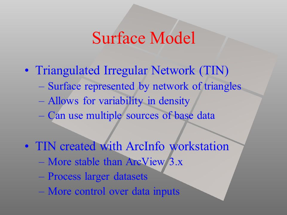 Surface Model Triangulated Irregular Network (TIN) –Surface represented by network of triangles –Allows for variability in density –Can use multiple sources of base data TIN created with ArcInfo workstation –More stable than ArcView 3.x –Process larger datasets –More control over data inputs