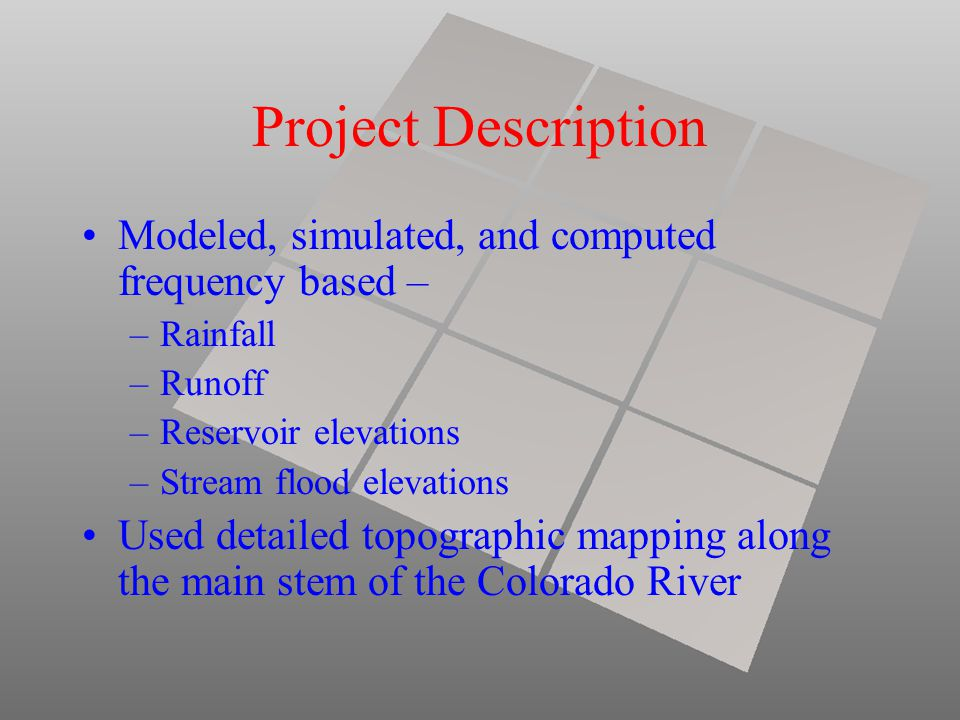 Project Description Modeled, simulated, and computed frequency based – –Rainfall –Runoff –Reservoir elevations –Stream flood elevations Used detailed topographic mapping along the main stem of the Colorado River