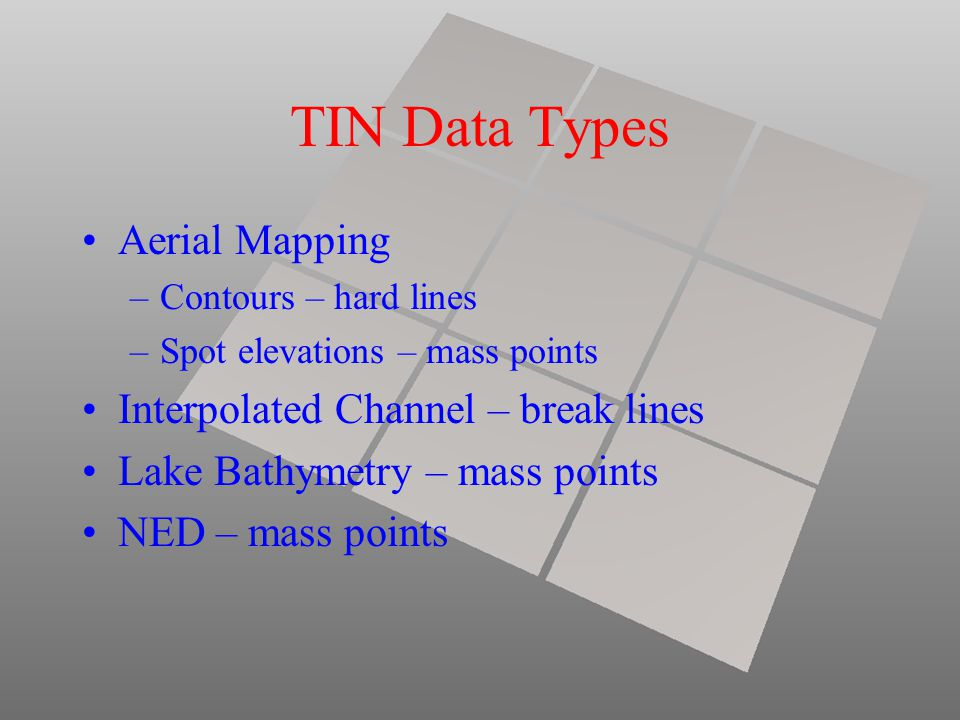 TIN Data Types Aerial Mapping –Contours – hard lines –Spot elevations – mass points Interpolated Channel – break lines Lake Bathymetry – mass points NED – mass points