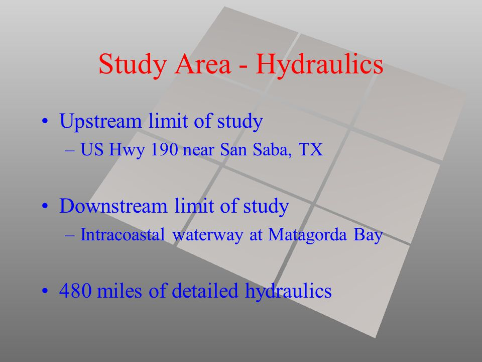 Study Area - Hydraulics Upstream limit of study –US Hwy 190 near San Saba, TX Downstream limit of study –Intracoastal waterway at Matagorda Bay 480 miles of detailed hydraulics
