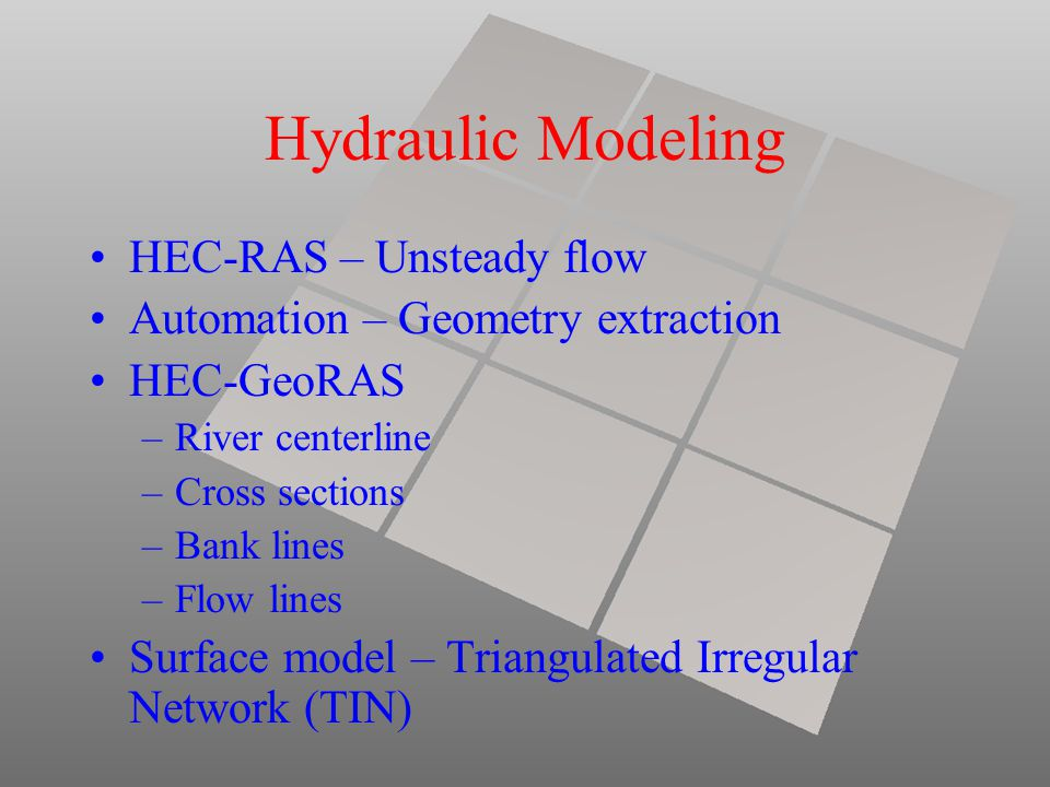 Hydraulic Modeling HEC-RAS – Unsteady flow Automation – Geometry extraction HEC-GeoRAS –River centerline –Cross sections –Bank lines –Flow lines Surface model – Triangulated Irregular Network (TIN)