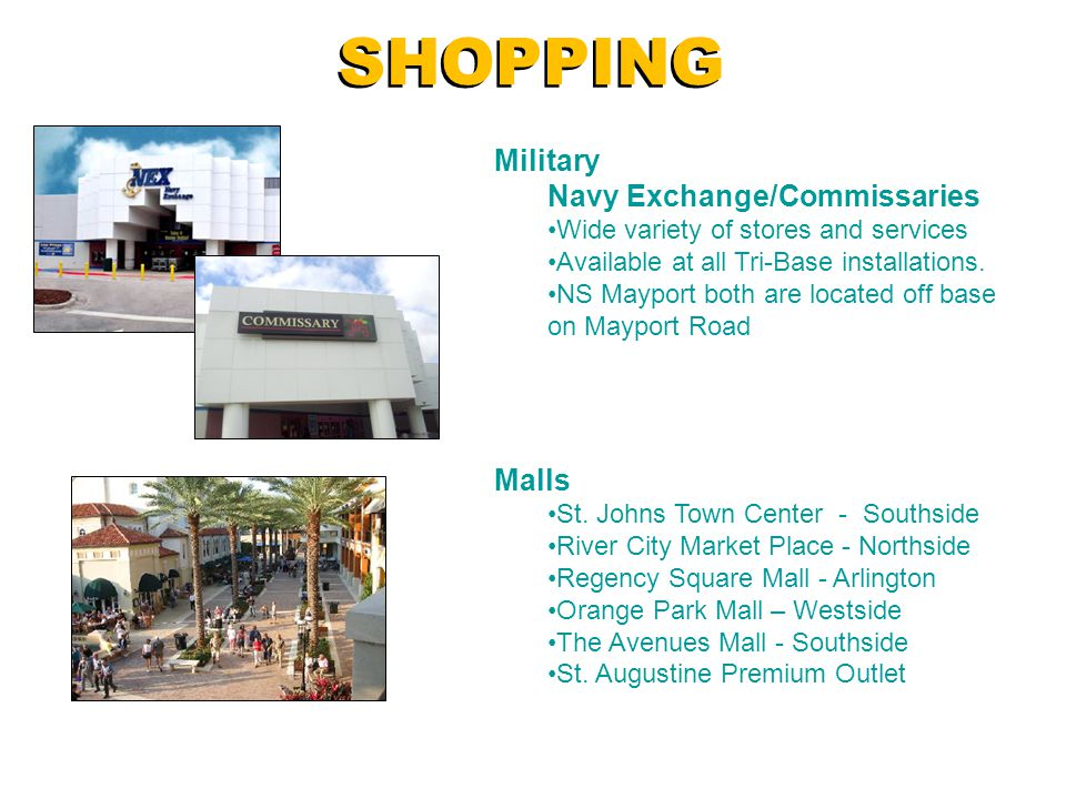 SHOPPING Military Navy Exchange/Commissaries Wide variety of stores and services Available at all Tri-Base installations. NS Mayport both are located