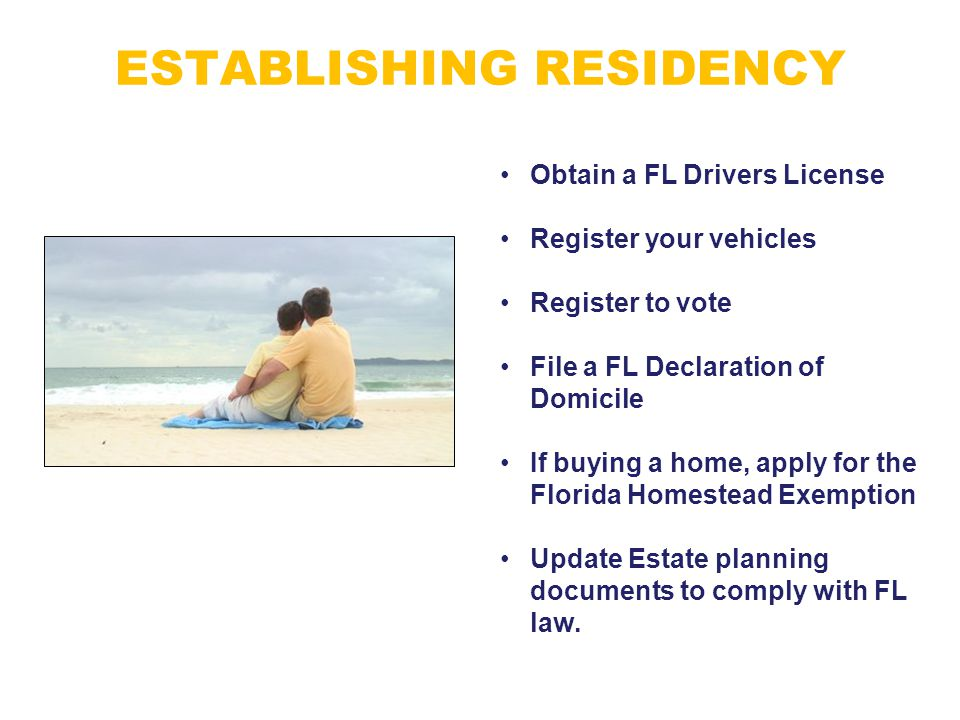 ESTABLISHING RESIDENCY Obtain a FL Drivers License Register your vehicles Register to vote File a FL Declaration of Domicile If buying a home, apply f