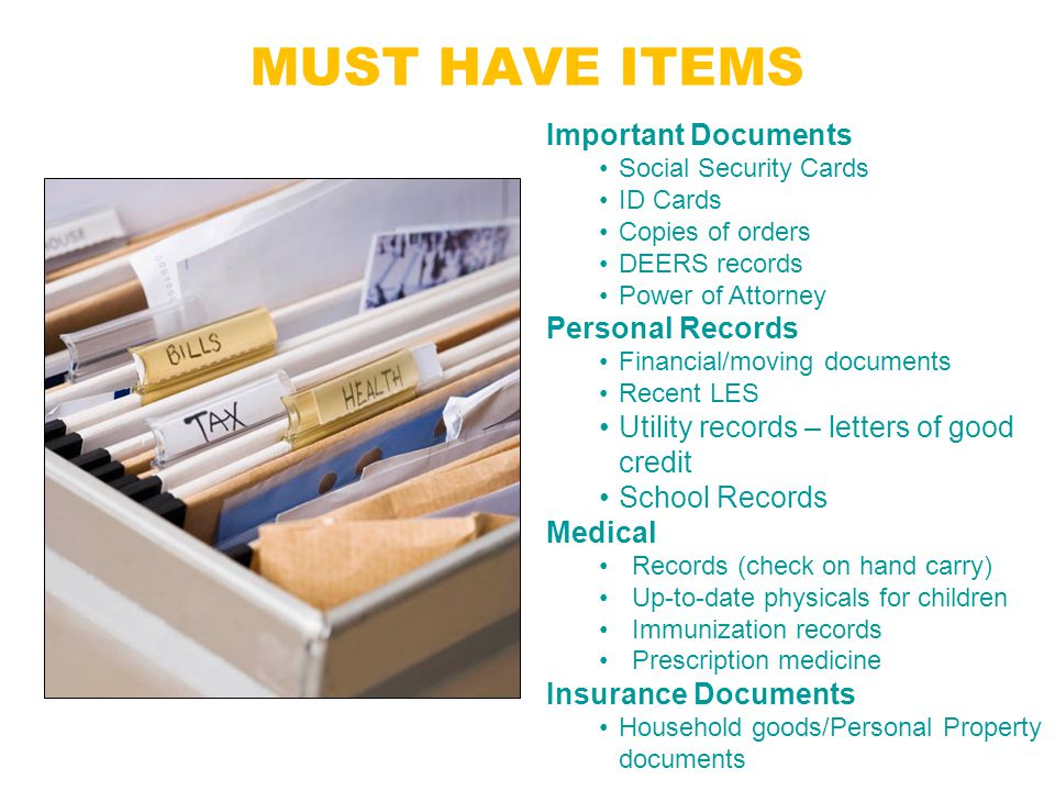 MUST HAVE ITEMS Important Documents Social Security Cards ID Cards Copies of orders DEERS records Power of Attorney Personal Records Financial/moving