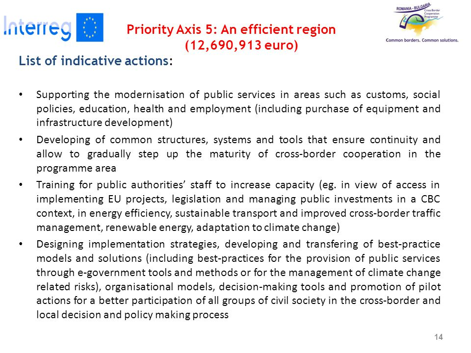 Priority Axis 5: An efficient region (12,690,913 euro) List of indicative actions: Supporting the modernisation of public services in areas such as customs, social policies, education, health and employment (including purchase of equipment and infrastructure development) Developing of common structures, systems and tools that ensure continuity and allow to gradually step up the maturity of cross-border cooperation in the programme area Training for public authorities' staff to increase capacity (eg.
