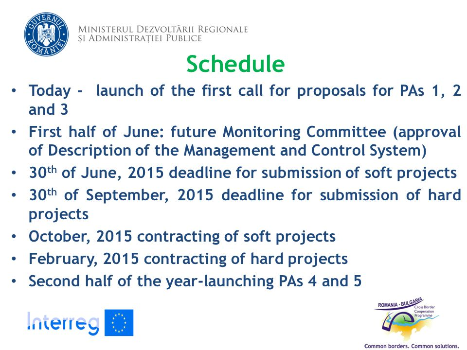 Schedule Today - launch of the first call for proposals for PAs 1, 2 and 3 First half of June: future Monitoring Committee (approval of Description of the Management and Control System) 30 th of June, 2015 deadline for submission of soft projects 30 th of September, 2015 deadline for submission of hard projects October, 2015 contracting of soft projects February, 2015 contracting of hard projects Second half of the year-launching PAs 4 and 5 15