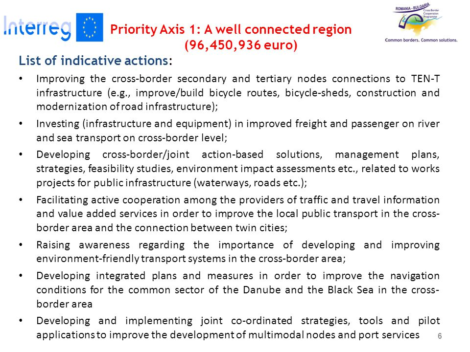 Priority Axis 1: A well connected region (96,450,936 euro) List of indicative actions: Improving the cross-border secondary and tertiary nodes connections to TEN-T infrastructure (e.g., improve/build bicycle routes, bicycle-sheds, construction and modernization of road infrastructure); Investing (infrastructure and equipment) in improved freight and passenger on river and sea transport on cross-border level; Developing cross-border/joint action-based solutions, management plans, strategies, feasibility studies, environment impact assessments etc., related to works projects for public infrastructure (waterways, roads etc.); Facilitating active cooperation among the providers of traffic and travel information and value added services in order to improve the local public transport in the cross- border area and the connection between twin cities; Raising awareness regarding the importance of developing and improving environment-friendly transport systems in the cross-border area; Developing integrated plans and measures in order to improve the navigation conditions for the common sector of the Danube and the Black Sea in the cross- border area Developing and implementing joint co-ordinated strategies, tools and pilot applications to improve the development of multimodal nodes and port services 6