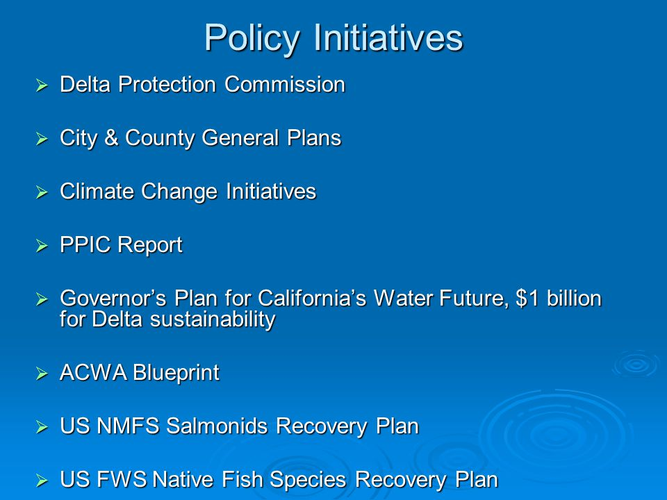 Policy Initiatives  Delta Protection Commission  City & County General Plans  Climate Change Initiatives  PPIC Report  Governor's Plan for California's Water Future, $1 billion for Delta sustainability  ACWA Blueprint  US NMFS Salmonids Recovery Plan  US FWS Native Fish Species Recovery Plan