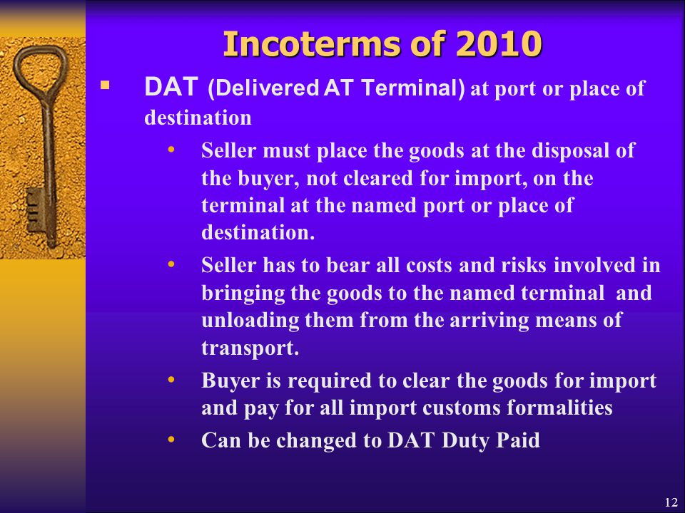 Incoterms of 2010  DAT (Delivered AT Terminal) at port or place of destination Seller must place the goods at the disposal of the buyer, not cleared