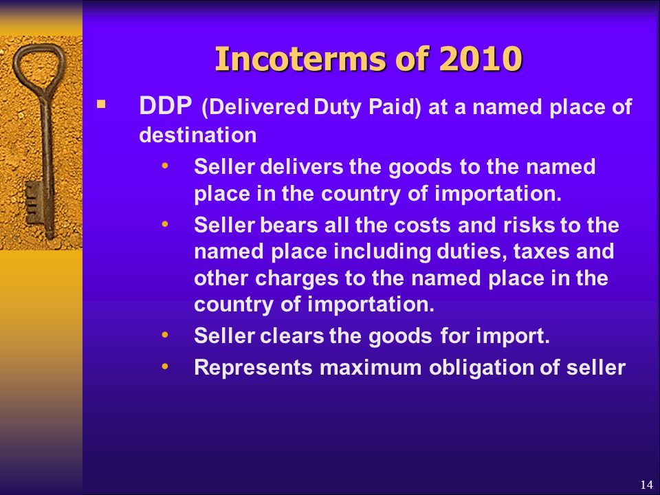 Incoterms of 2010  DDP (Delivered Duty Paid) at a named place of destination Seller delivers the goods to the named place in the country of importati