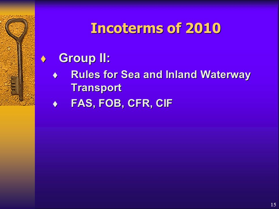 Incoterms of 2010  Group II:  Rules for Sea and Inland Waterway Transport  FAS, FOB, CFR, CIF 15