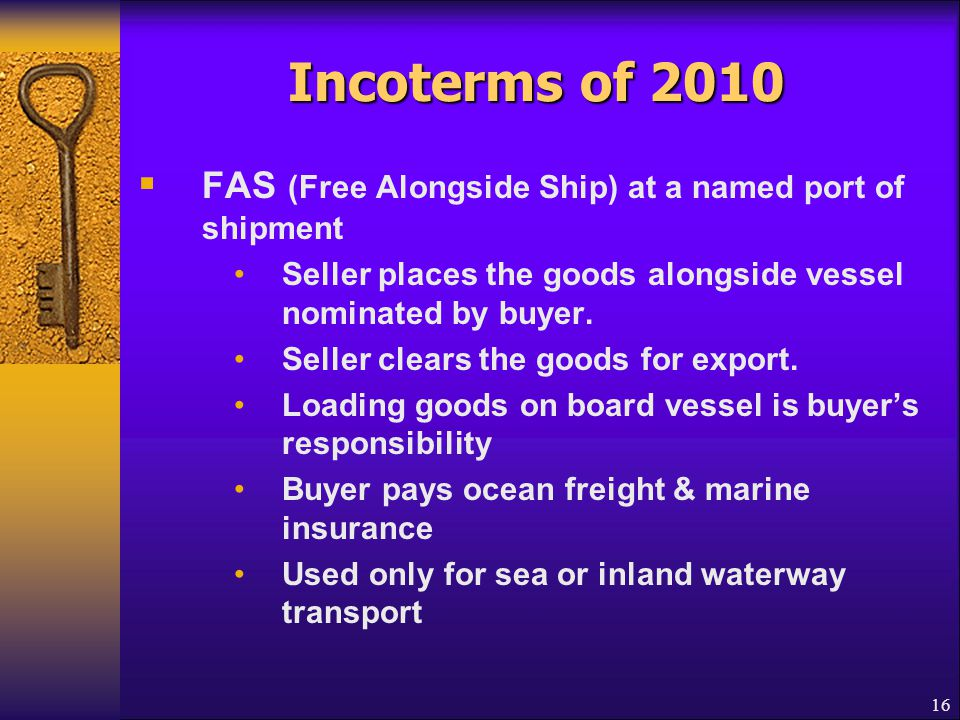 16 Incoterms of 2010  FAS (Free Alongside Ship) at a named port of shipment Seller places the goods alongside vessel nominated by buyer. Seller clear