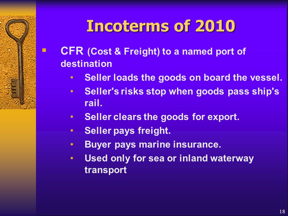18 Incoterms of 2010  CFR (Cost & Freight) to a named port of destination Seller loads the goods on board the vessel. Seller's risks stop when goods