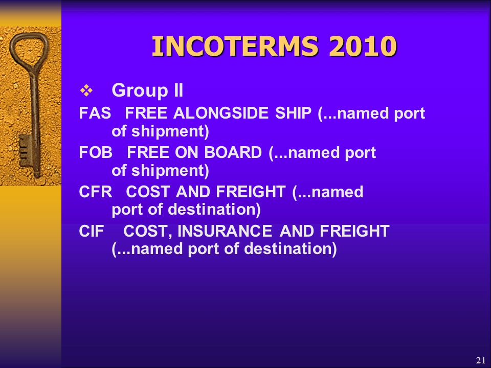 21 INCOTERMS 2010  Group II FAS FREE ALONGSIDE SHIP (...named port of shipment) FOB FREE ON BOARD (...named port of shipment) CFR COST AND FREIGHT (.
