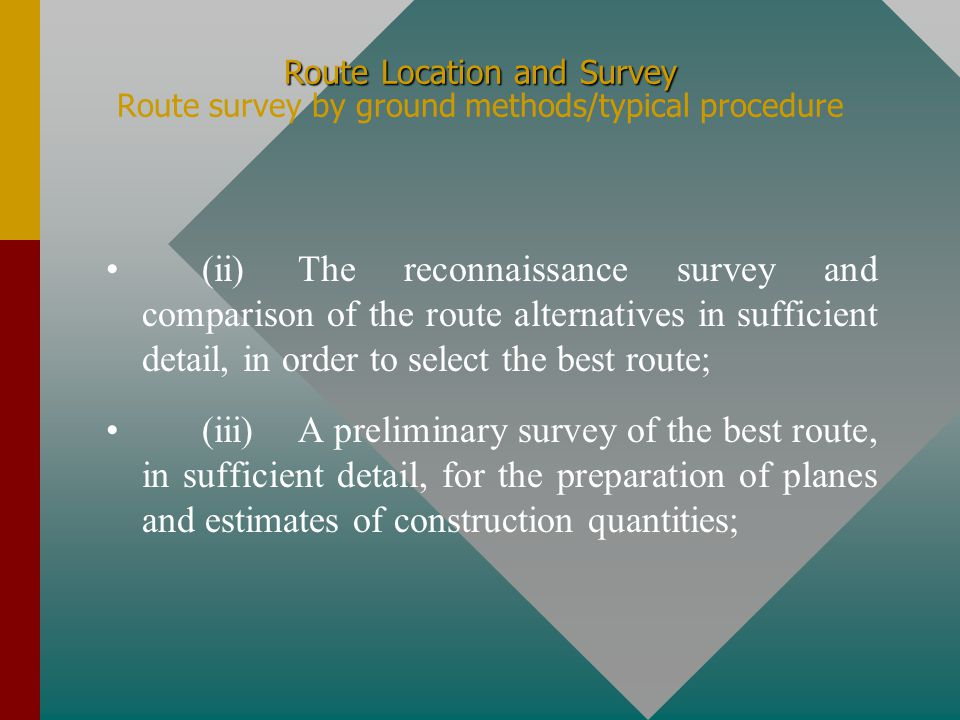 Route Location and Survey Route Location and Survey Route survey by ground methods/typical procedure The typical procedure to determine the accepted route for a land transportation infrastructure (railroad, highway, pipeline, or any other transportation system), is as follows: (i)The reconnaissance made by the examination of a wide area, from one terminal point to the other, for the most feasible alternatives;