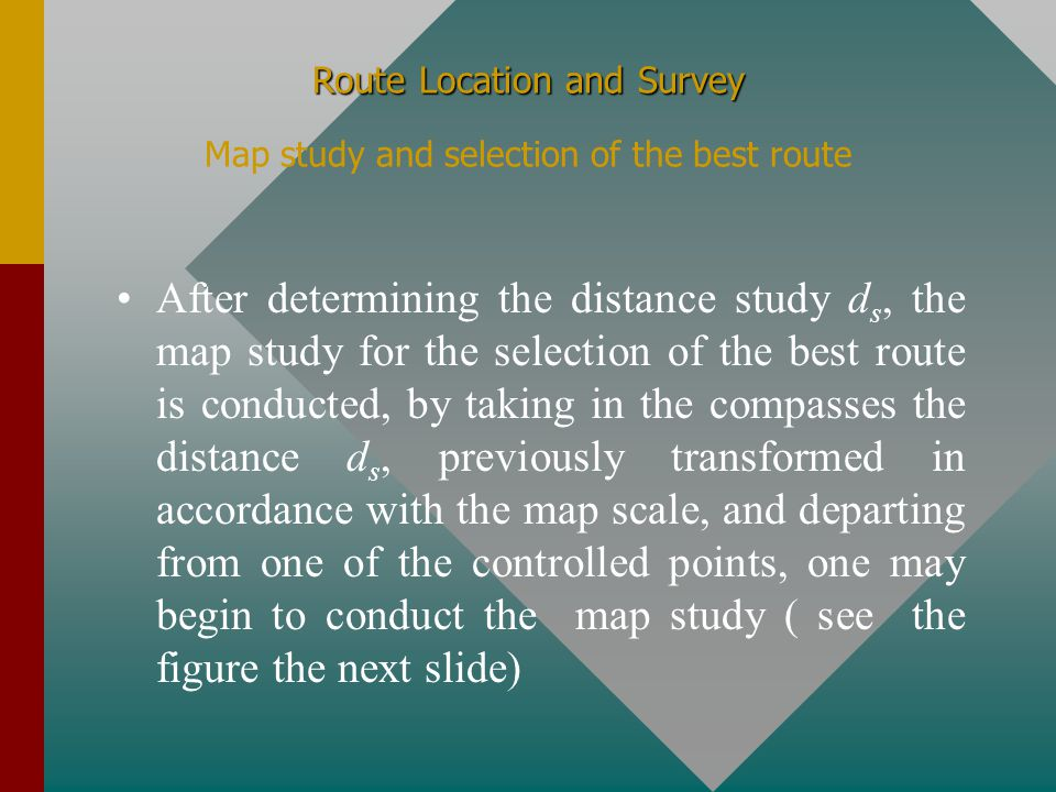 Route Location and Survey Route Location and Survey Map study and selection of the best route If we want to study the variation of slope between any two points located on the contour map, it is advisable to select a so call study gradient g s,having a value lower then the maximum allowable gradient g a dictated by the design speed imposed for the specific design, (usually g s = 0.8..0.9 g a ), and based on this study gradient, one may derive the so called design distance d s, which represent the minimum distance which has to exist between two points of the route, located on any two successive contours, in order to satisfy the imposed condition of axe of zero level : ds = (e/gs)*100, where g s is expressed in percent (%)