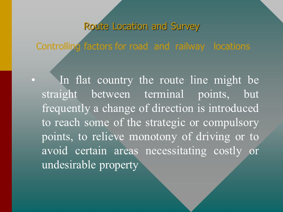 Route Location and Survey Route Location and Survey Controlling factors for road and railway locations Route location, particularly for railroads and highways, is mainly influenced by a number of factors such as the traffic to be accommodated and the physical features of the terrain, generally classified as flat, hilly and mountainous.